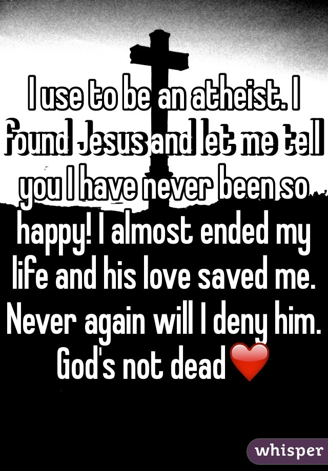 I use to be an atheist. I found Jesus and let me tell you I have never been so happy! I almost ended my life and his love saved me. Never again will I deny him. God's not dead❤️