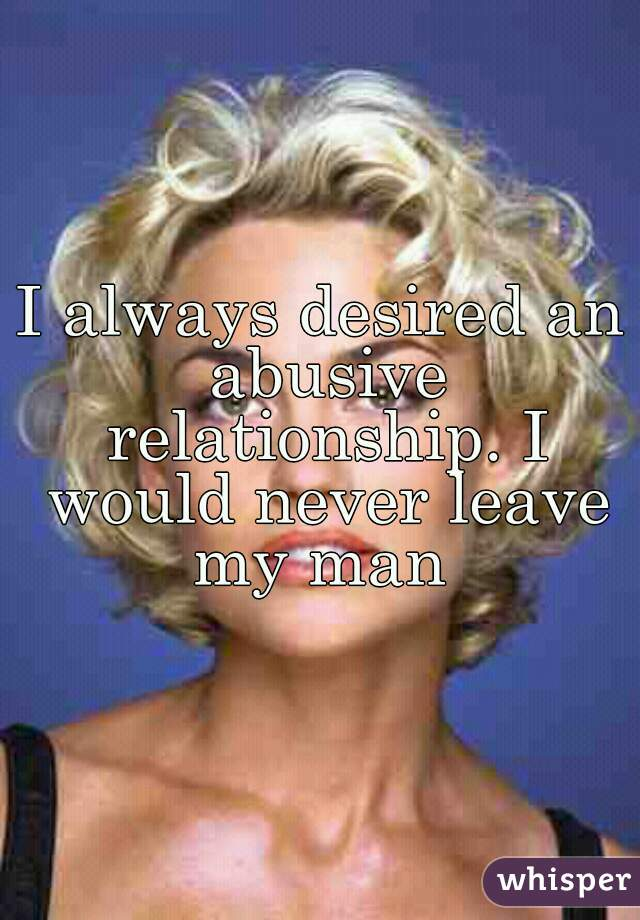 I always desired an abusive relationship. I would never leave my man