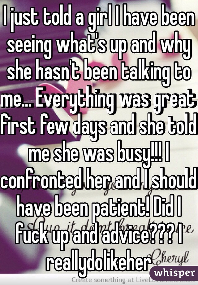 I just told a girl I have been seeing what's up and why she hasn't been talking to me... Everything was great first few days and she told me she was busy!!! I confronted her and I should have been patient! Did I fuck up and advice??? I reallydolikeher