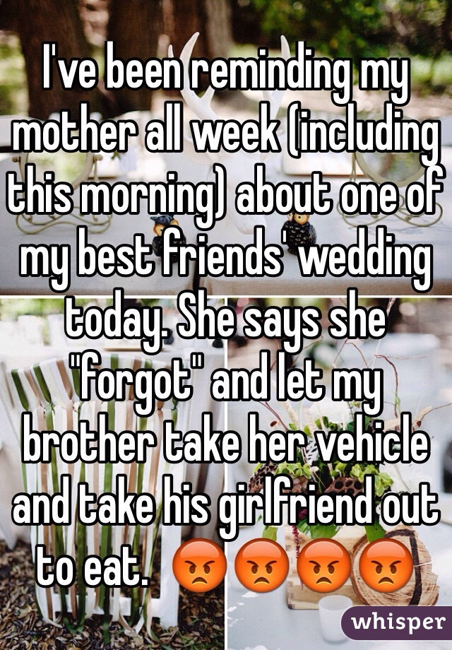 """I've been reminding my mother all week (including this morning) about one of my best friends' wedding today. She says she """"forgot"""" and let my brother take her vehicle and take his girlfriend out to eat.  😡😡😡😡"""