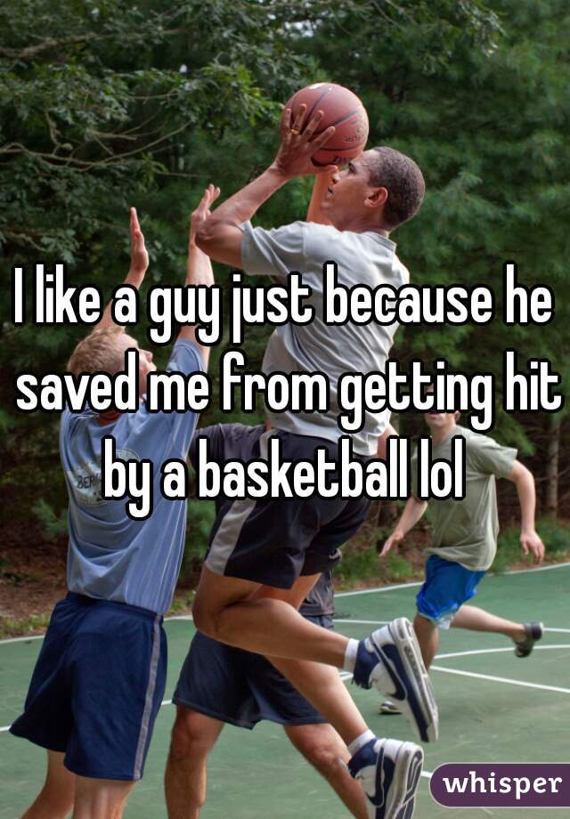 I like a guy just because he saved me from getting hit by a basketball lol