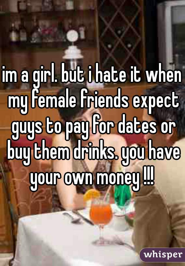 im a girl. but i hate it when my female friends expect guys to pay for dates or buy them drinks. you have your own money !!!