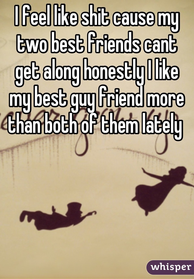 I feel like shit cause my two best friends cant get along honestly I like my best guy friend more than both of them lately