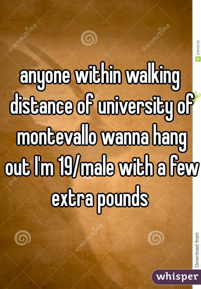 anyone within walking distance of university of montevallo wanna hang out I'm 19/male with a few extra pounds