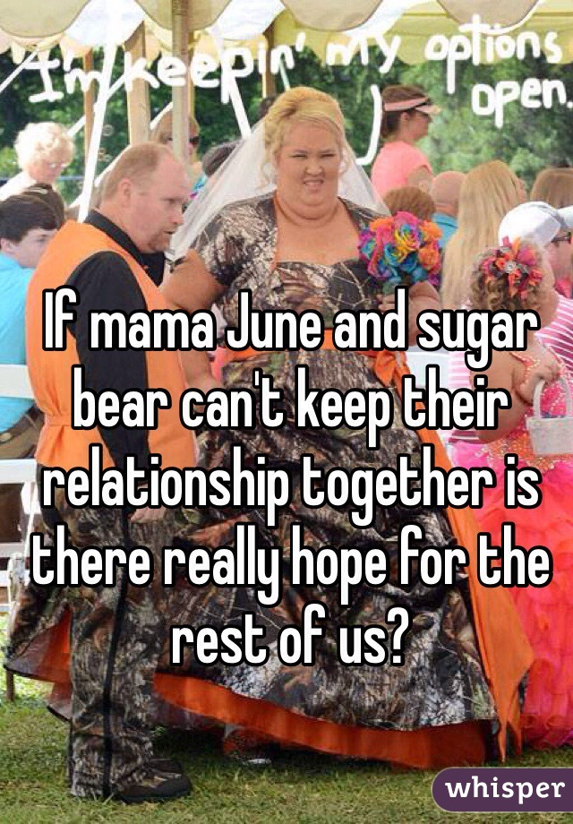 If mama June and sugar bear can't keep their relationship together is there really hope for the rest of us?