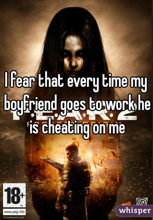 I fear that every time my boyfriend goes to work he is cheating on me