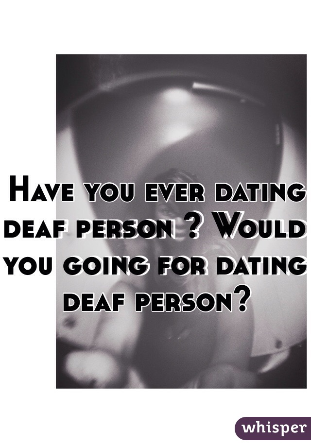 Have you ever dating deaf person ? Would you going for dating deaf person?