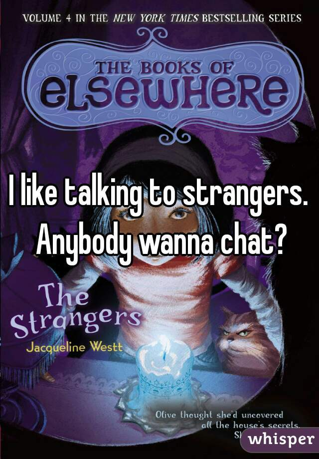 I like talking to strangers. Anybody wanna chat?