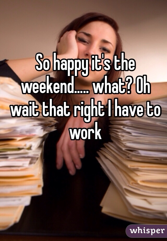 So happy it's the weekend..... what? Oh wait that right I have to work