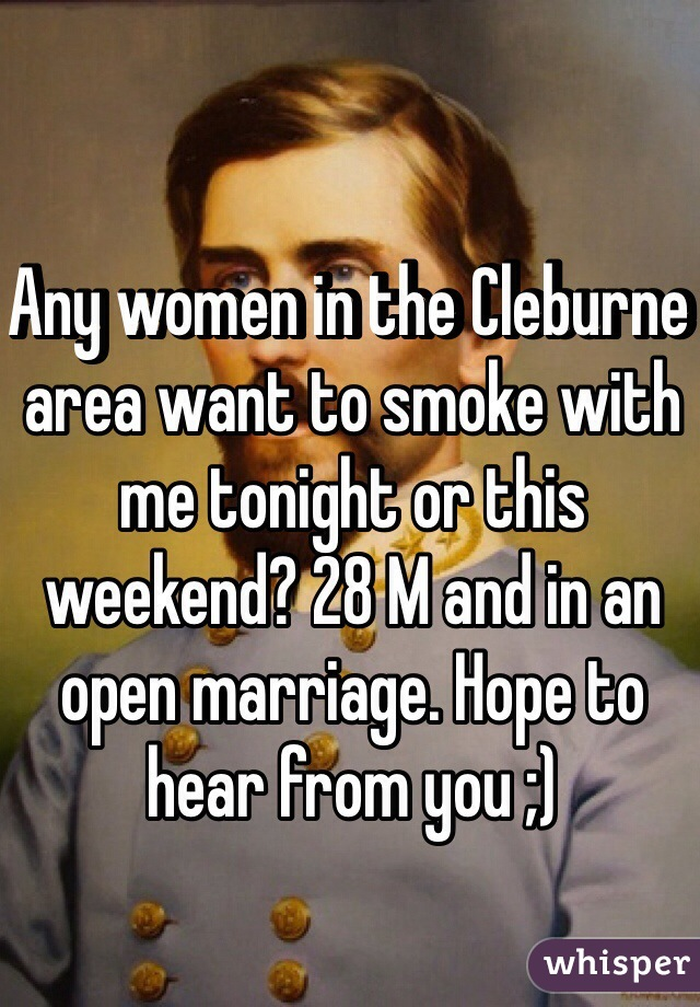 Any women in the Cleburne area want to smoke with me tonight or this weekend? 28 M and in an open marriage. Hope to hear from you ;)