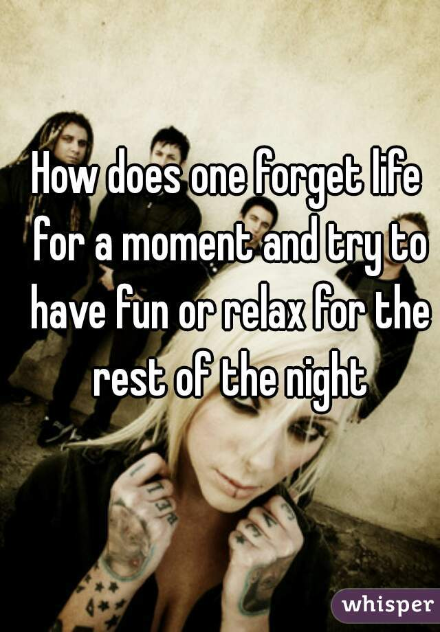 How does one forget life for a moment and try to have fun or relax for the rest of the night