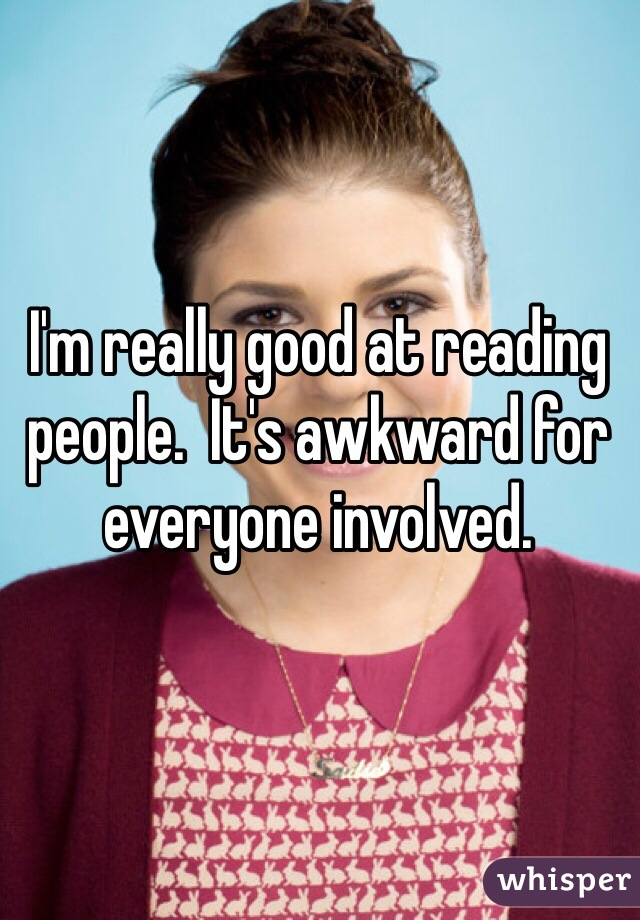 I'm really good at reading people.  It's awkward for everyone involved.