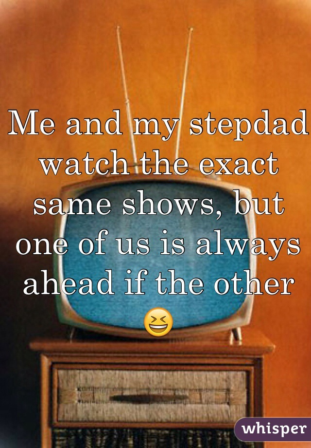 Me and my stepdad watch the exact same shows, but one of us is always ahead if the other 😆