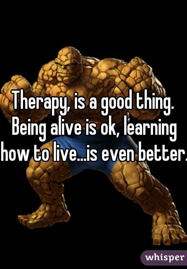 Therapy, is a good thing. Being alive is ok, learning how to live...is even better.