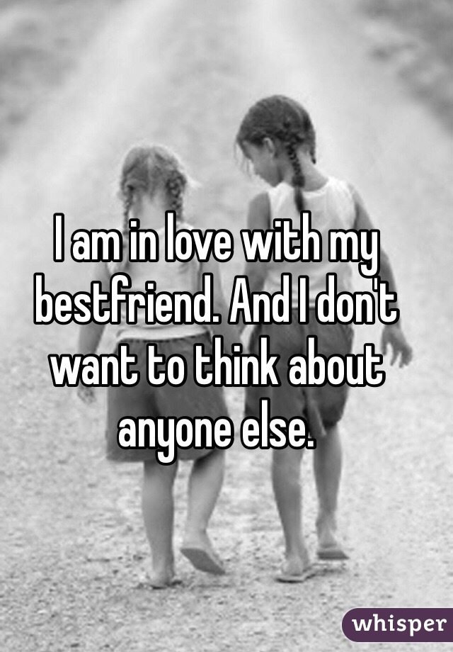 I am in love with my bestfriend. And I don't want to think about anyone else.