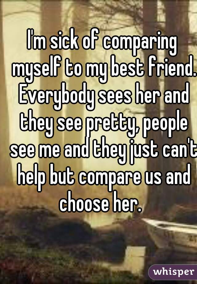 I'm sick of comparing myself to my best friend. Everybody sees her and they see pretty, people see me and they just can't help but compare us and choose her.
