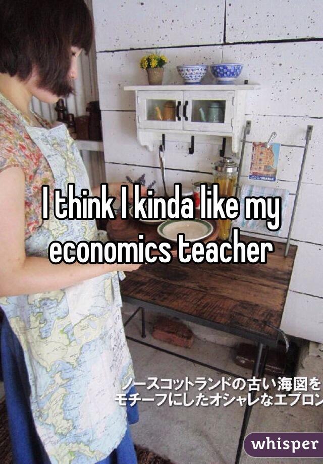 I think I kinda like my economics teacher
