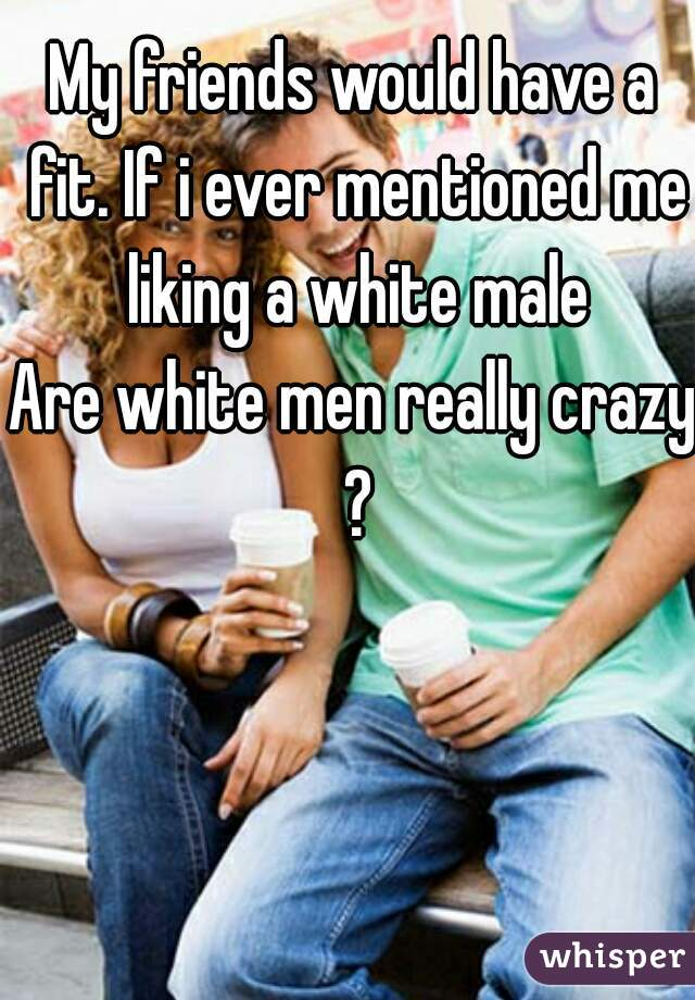 My friends would have a fit. If i ever mentioned me liking a white male  Are white men really crazy ?