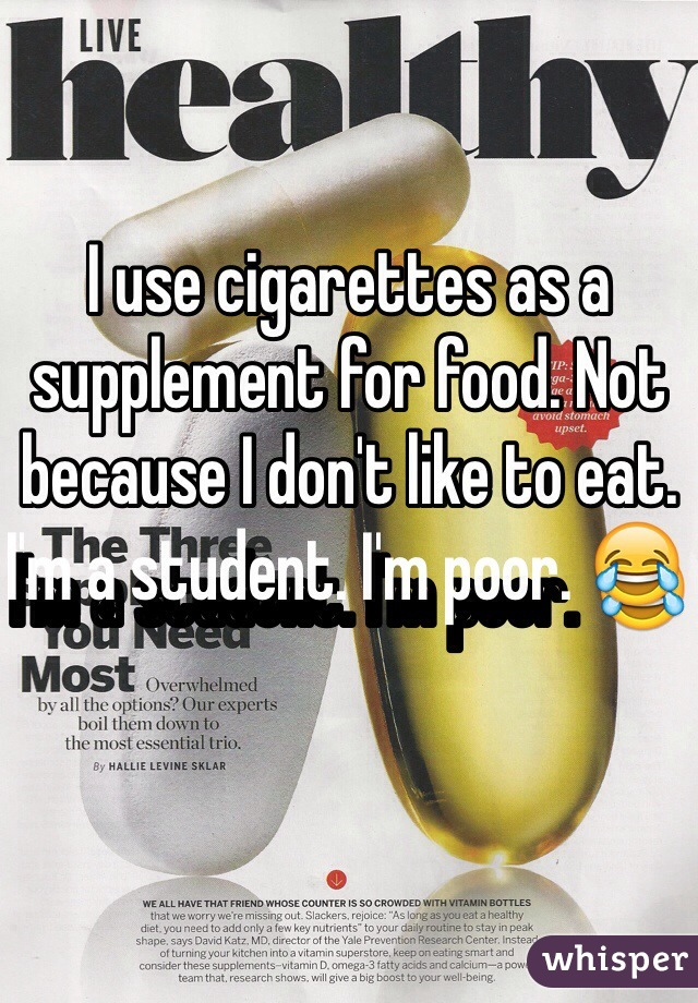 I use cigarettes as a supplement for food. Not because I don't like to eat. I'm a student. I'm poor. 😂