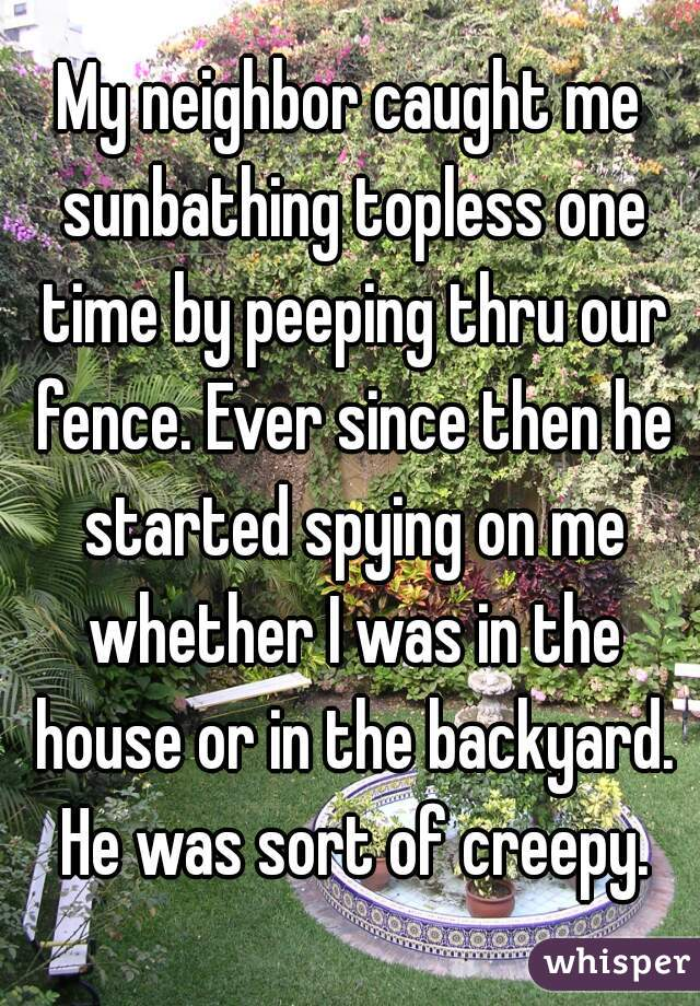 My neighbor caught me sunbathing topless one time by peeping thru our fence. Ever since then he started spying on me whether I was in the house or in the backyard. He was sort of creepy.