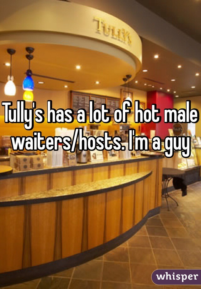 Tully's has a lot of hot male waiters/hosts. I'm a guy