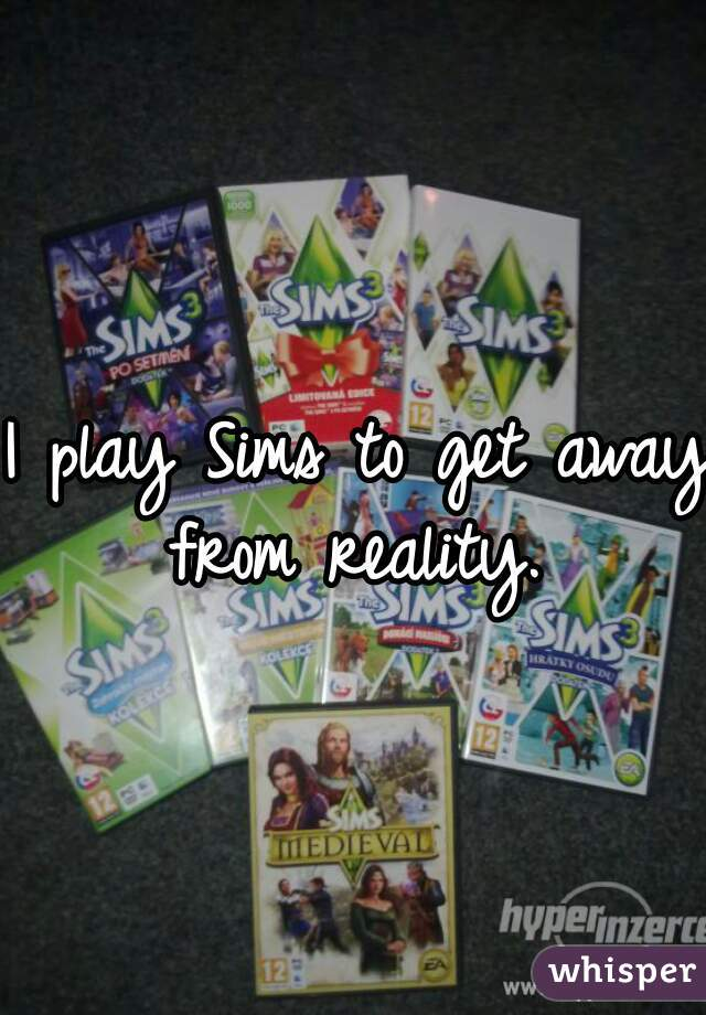 I play Sims to get away from reality.