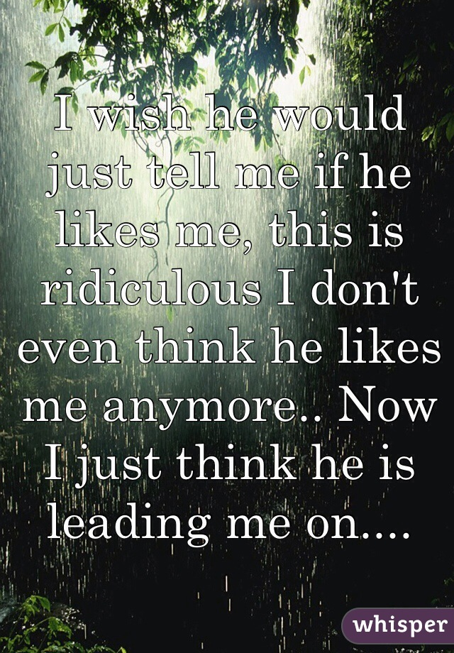 I wish he would just tell me if he likes me, this is ridiculous I don't even think he likes me anymore.. Now I just think he is leading me on....