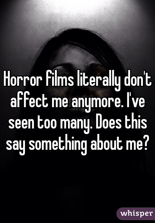 Horror films literally don't affect me anymore. I've seen too many. Does this say something about me?