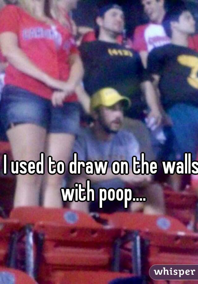 I used to draw on the walls with poop....