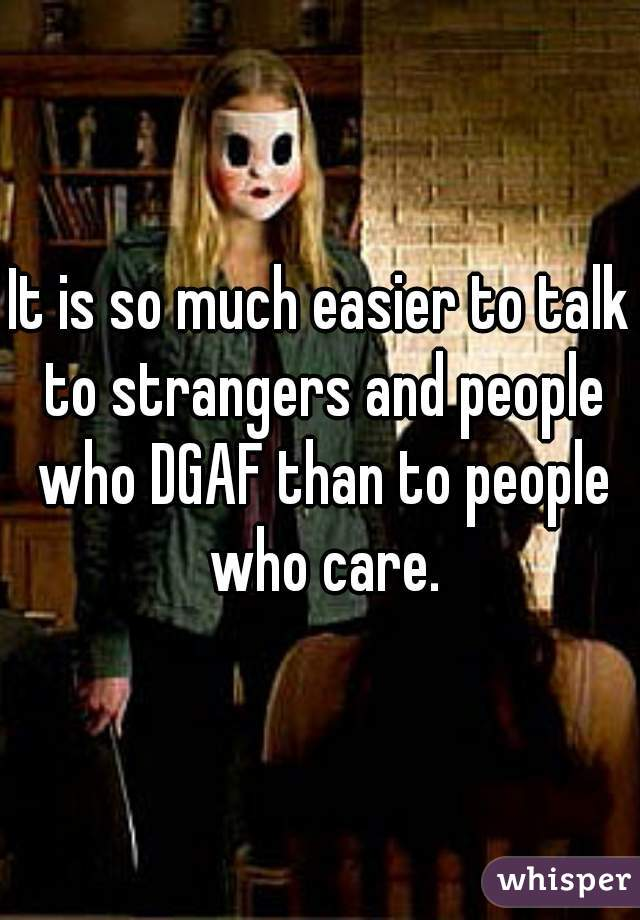 It is so much easier to talk to strangers and people who DGAF than to people who care.