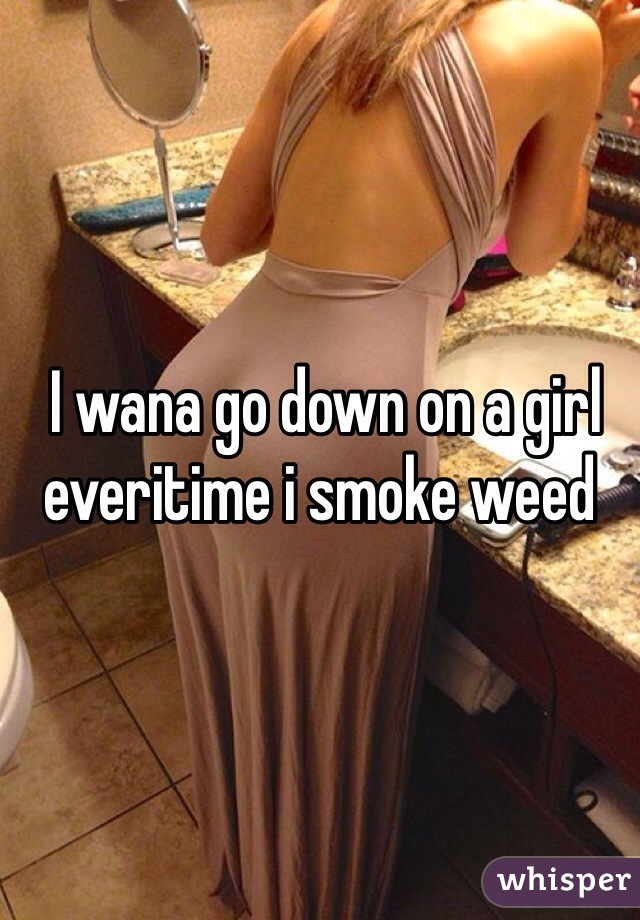 I wana go down on a girl everitime i smoke weed