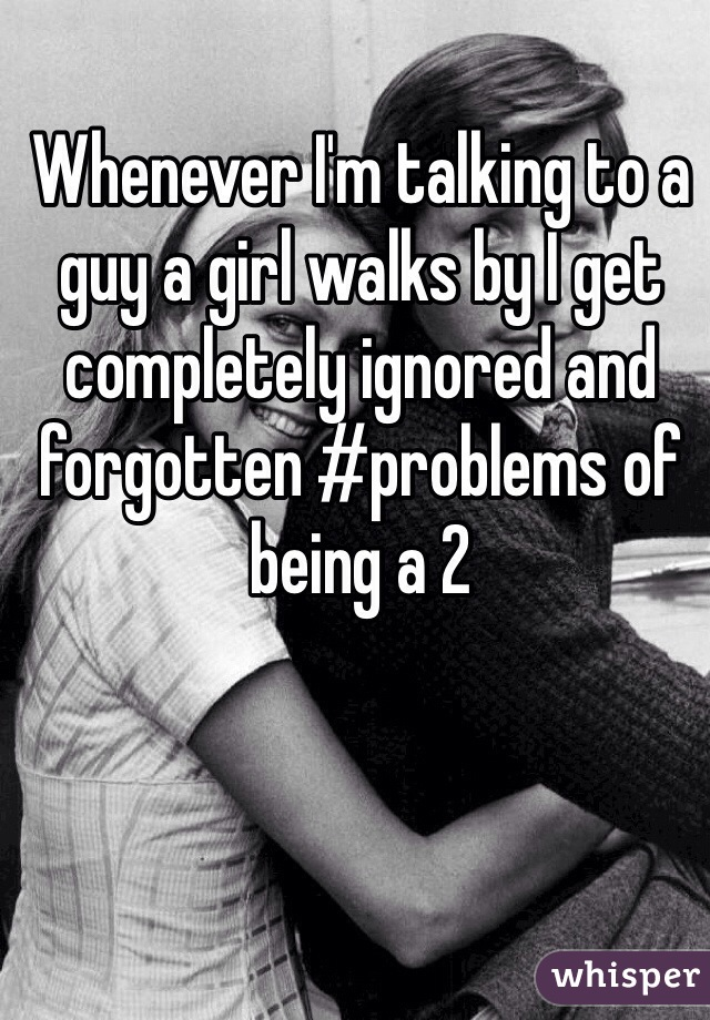 Whenever I'm talking to a guy a girl walks by I get completely ignored and forgotten #problems of being a 2