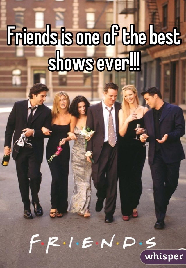 Friends is one of the best shows ever!!!