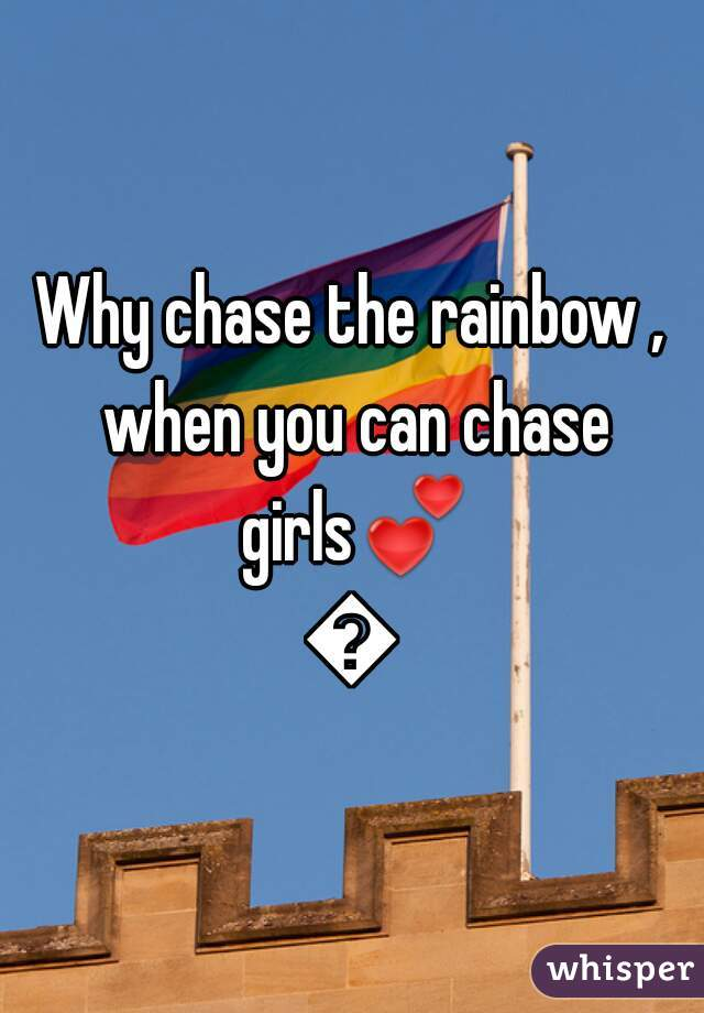 Why chase the rainbow , when you can chase girls💕😘