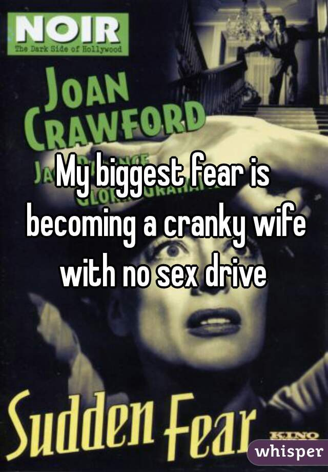 My biggest fear is becoming a cranky wife with no sex drive