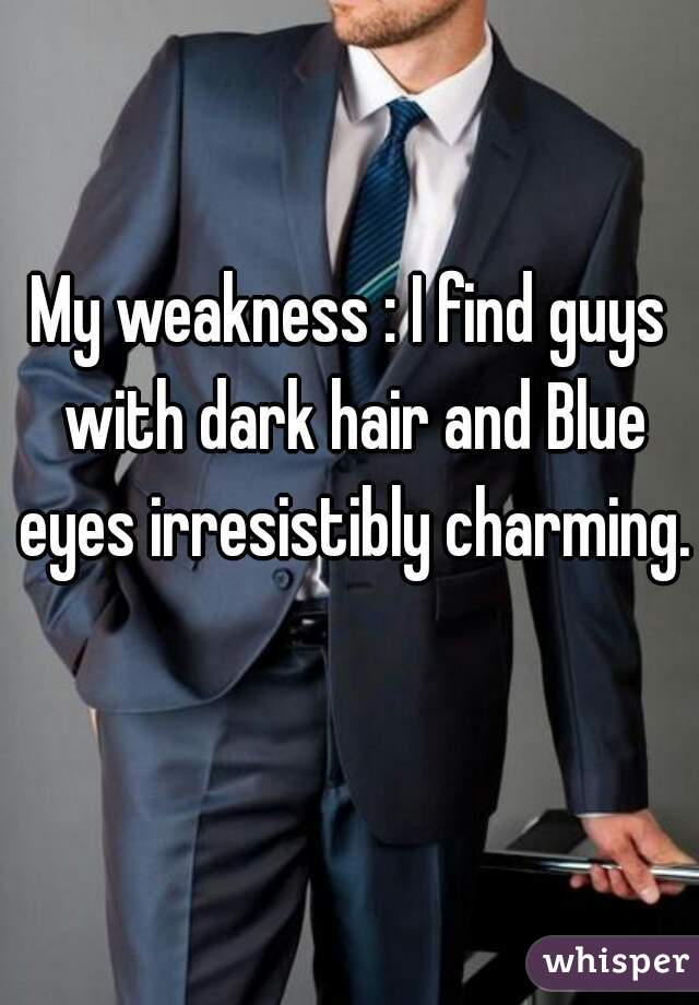 My weakness : I find guys with dark hair and Blue eyes irresistibly charming.