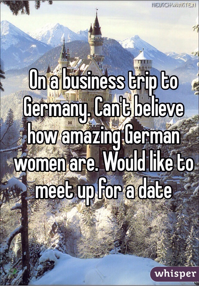 On a business trip to Germany. Can't believe how amazing German women are. Would like to meet up for a date
