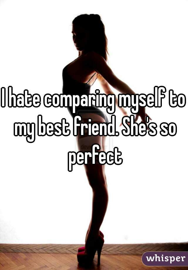 I hate comparing myself to my best friend. She's so perfect
