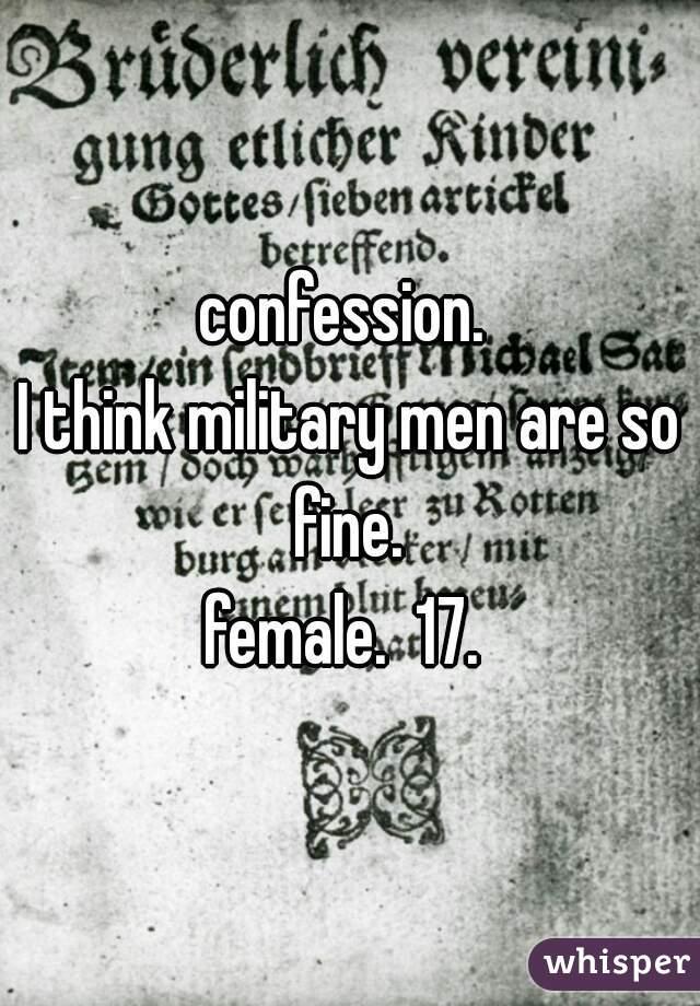 confession.   I think military men are so fine.   female.  17.
