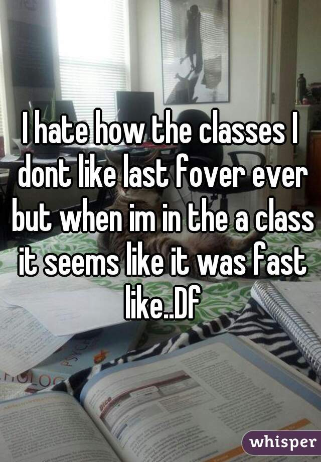 I hate how the classes I dont like last fover ever but when im in the a class it seems like it was fast like..Df