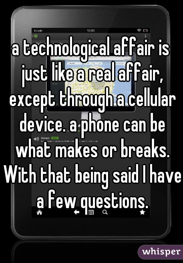 a technological affair is just like a real affair, except through a cellular device. a phone can be what makes or breaks. With that being said I have a few questions.