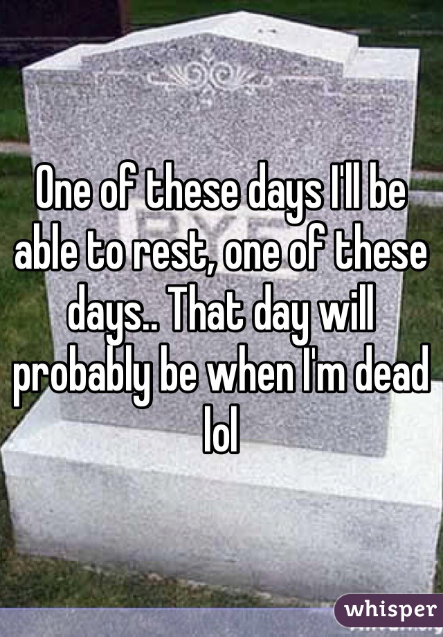 One of these days I'll be able to rest, one of these days.. That day will probably be when I'm dead lol