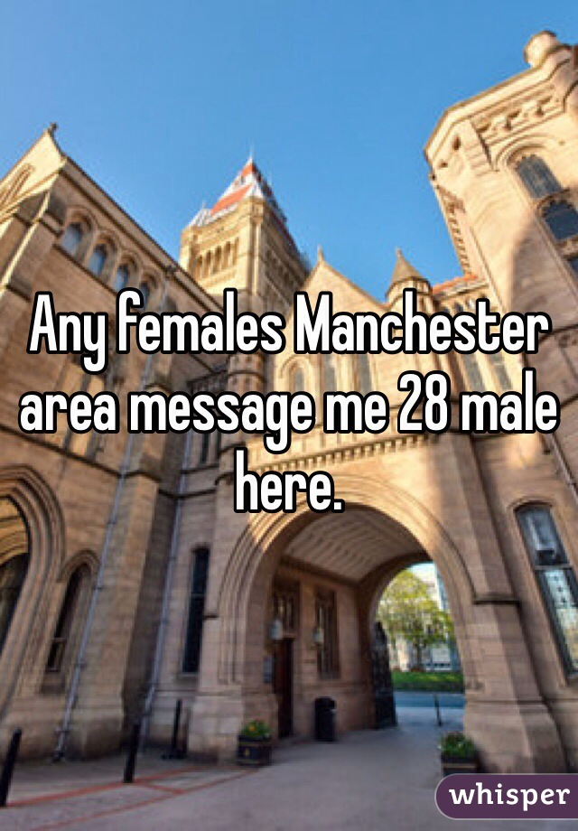 Any females Manchester area message me 28 male here.