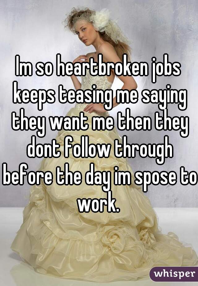 Im so heartbroken jobs keeps teasing me saying they want me then they dont follow through before the day im spose to work.