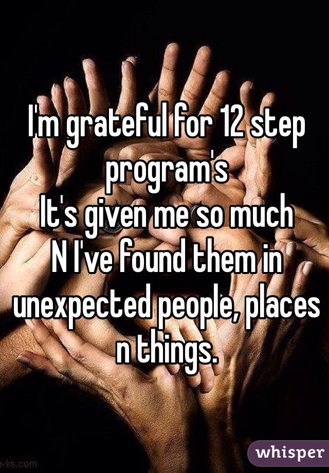 I'm grateful for 12 step program's  It's given me so much N I've found them in unexpected people, places n things.