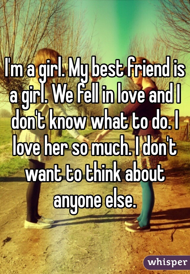 I'm a girl. My best friend is a girl. We fell in love and I don't know what to do. I love her so much. I don't want to think about anyone else.