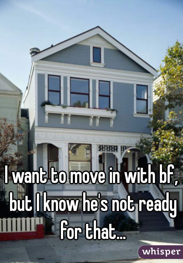 I want to move in with bf, but I know he's not ready for that...