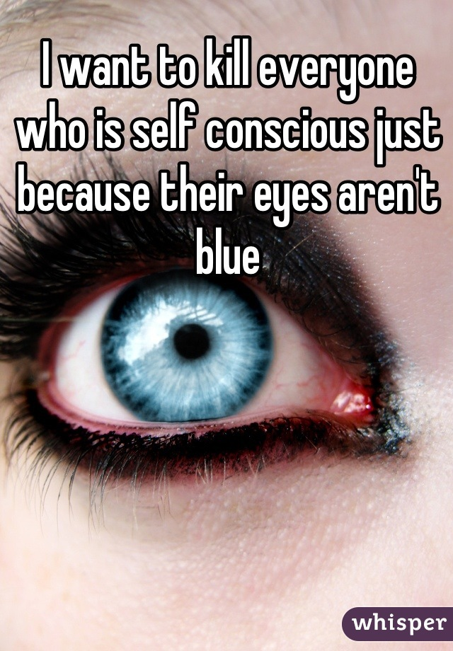 I want to kill everyone who is self conscious just because their eyes aren't blue