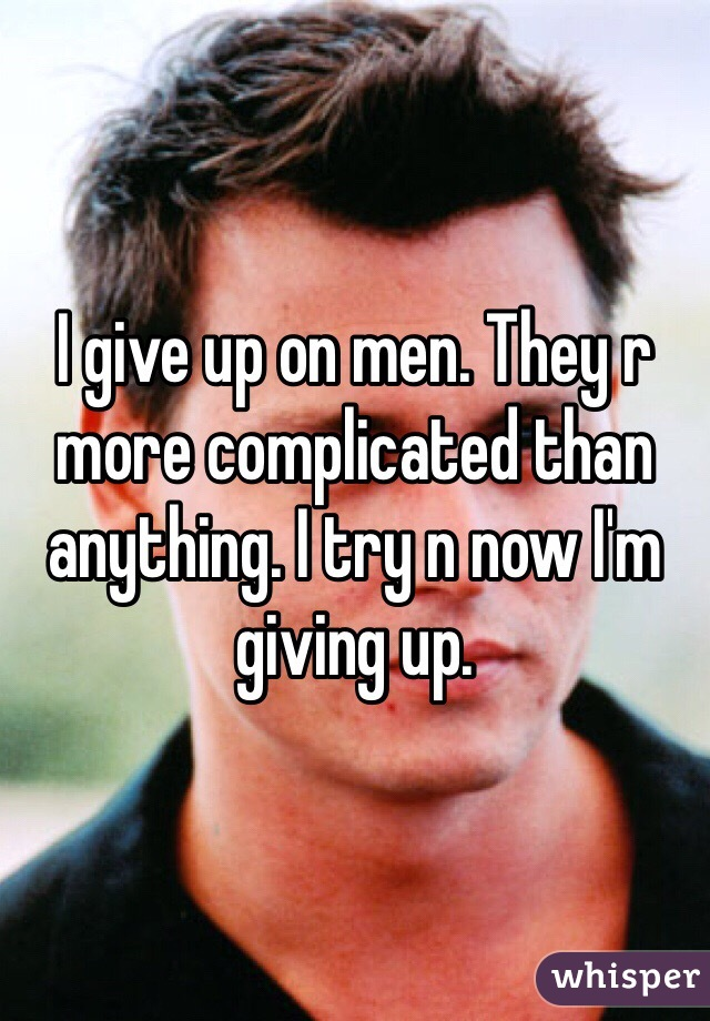 I give up on men. They r more complicated than anything. I try n now I'm giving up.