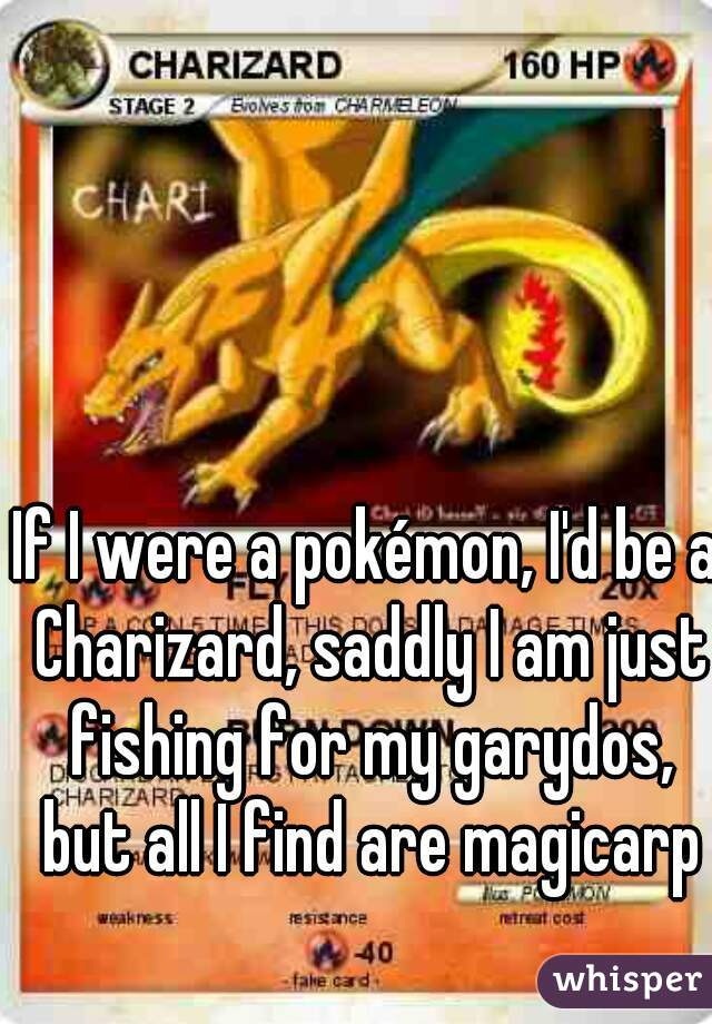 If I were a pokémon, I'd be a Charizard, saddly I am just fishing for my garydos, but all I find are magicarp